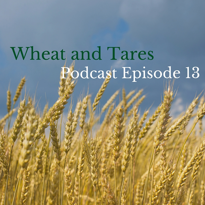 Wheat and Tares – Podcast Episode 13